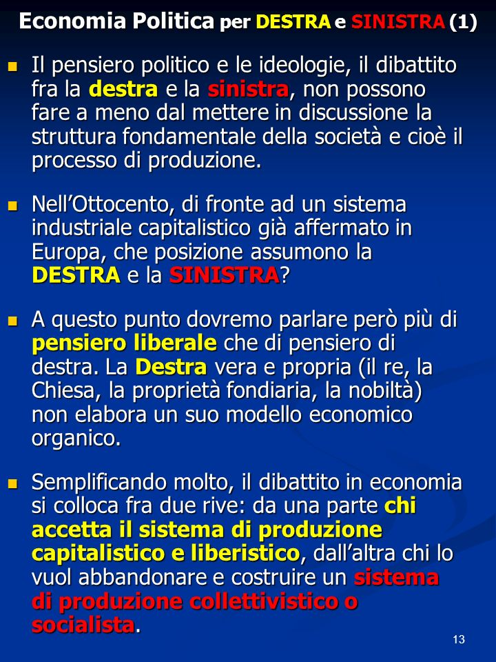 13 Economia Politica per DESTRA e SINISTRA (1) Il pensiero politico e le ideologie, il dibattito fra la destra e la sinistra, non possono fare a meno dal mettere in discussione la struttura fondamentale della società e cioè il processo di produzione.
