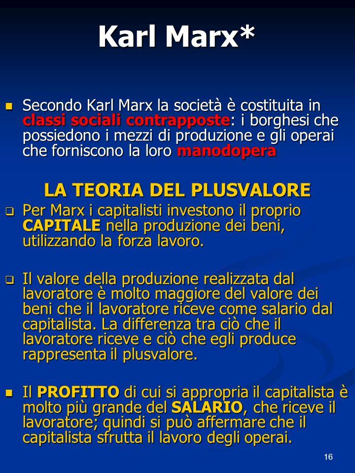 16 Karl Marx* Secondo Karl Marx la società è costituita in classi sociali contrapposte: i borghesi che possiedono i mezzi di produzione e gli operai che forniscono la loro manodopera Secondo Karl Marx la società è costituita in classi sociali contrapposte: i borghesi che possiedono i mezzi di produzione e gli operai che forniscono la loro manodopera LA TEORIA DEL PLUSVALORE Per Marx i capitalisti investono il proprio CAPITALE nella produzione dei beni, utilizzando la forza lavoro.