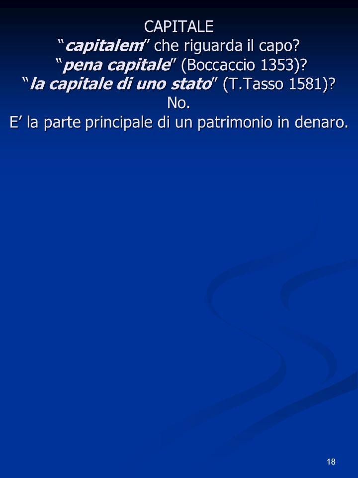 18 CAPITALEcapitalem che riguarda il capo? pena capitale (Boccaccio 1353)?la capitale di uno stato (T.Tasso 1581)? No. E la parte principale di un pat