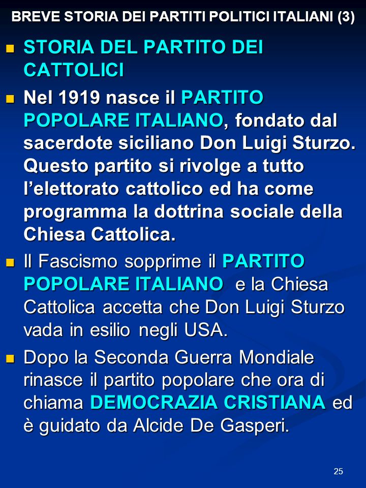 25 BREVE STORIA DEI PARTITI POLITICI ITALIANI (3) STORIA DEL PARTITO DEI CATTOLICI STORIA DEL PARTITO DEI CATTOLICI Nel 1919 nasce il PARTITO POPOLARE ITALIANO, fondato dal sacerdote siciliano Don Luigi Sturzo.