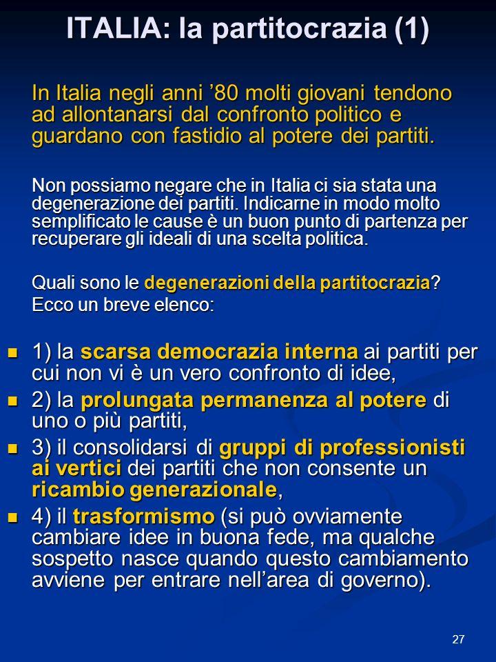 27 ITALIA: la partitocrazia (1) In Italia negli anni 80 molti giovani tendono ad allontanarsi dal confronto politico e guardano con fastidio al potere dei partiti.
