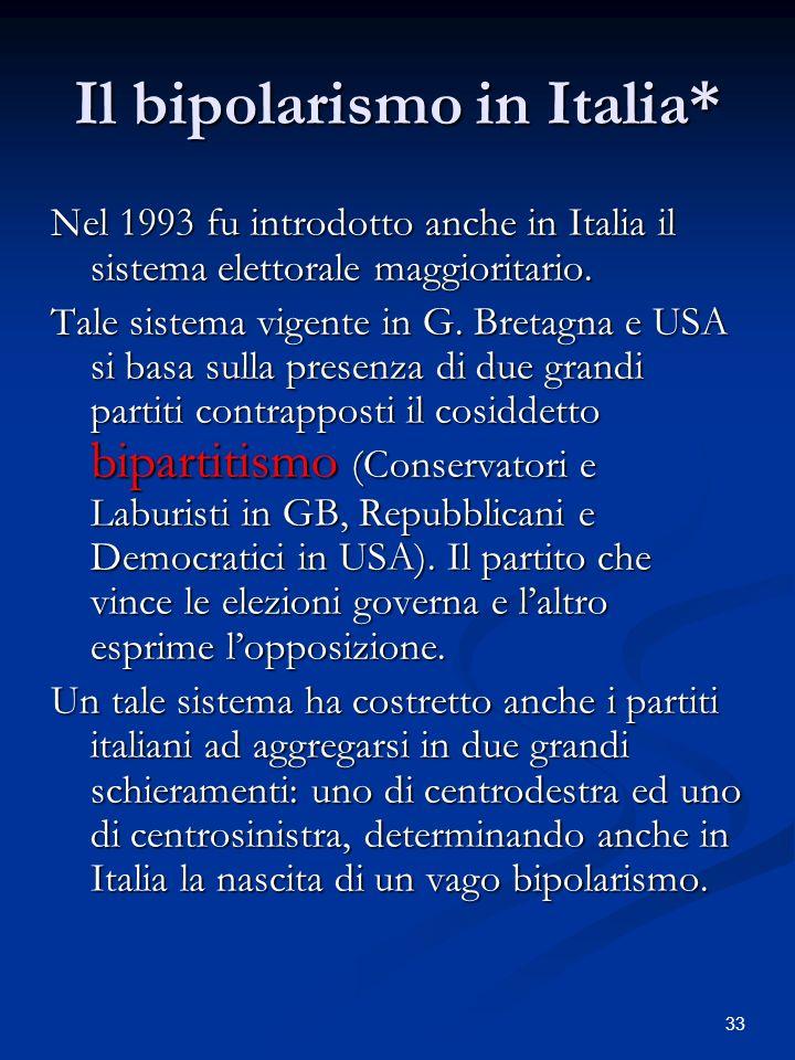 33 Il bipolarismo in Italia* Nel 1993 fu introdotto anche in Italia il sistema elettorale maggioritario. Tale sistema vigente in G. Bretagna e USA si