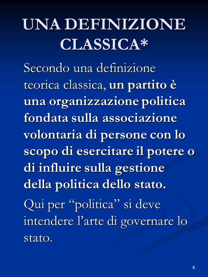 4 UNA DEFINIZIONE CLASSICA* Secondo una definizione teorica classica, un partito è una organizzazione politica fondata sulla associazione volontaria di persone con lo scopo di esercitare il potere o di influire sulla gestione della politica dello stato.