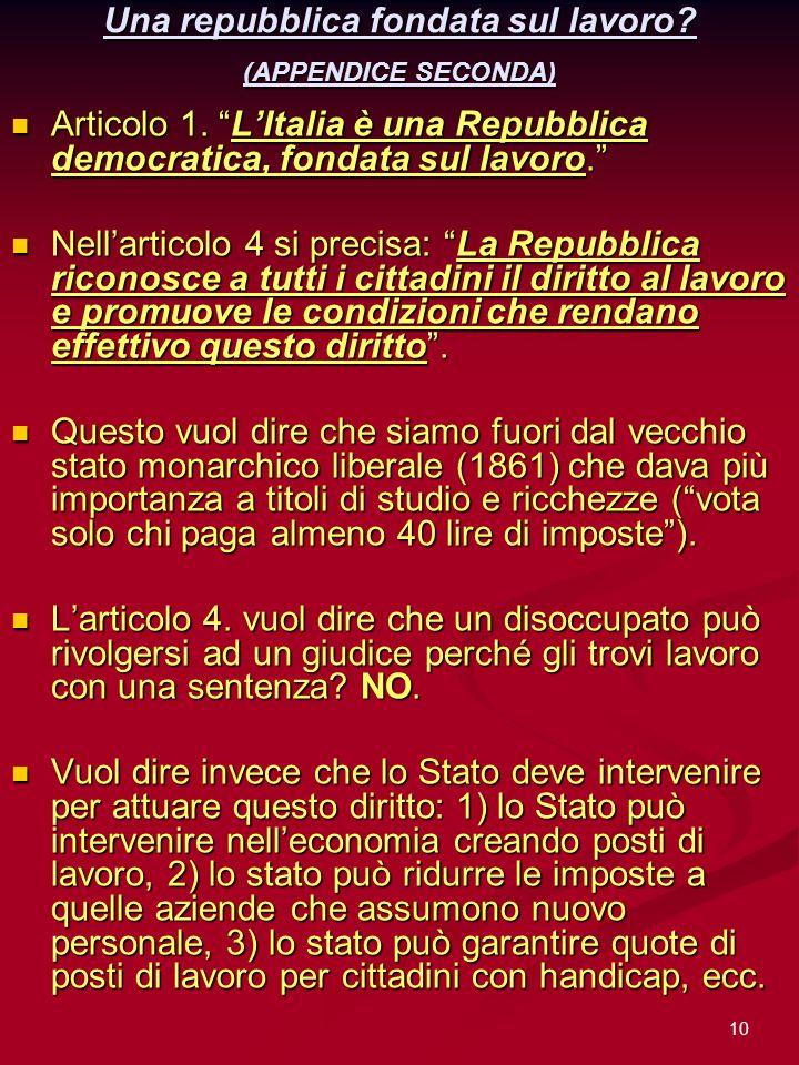 10 Una repubblica fondata sul lavoro? (APPENDICE SECONDA) Articolo 1. LItalia è una Repubblica democratica, fondata sul lavoro. Articolo 1. LItalia è
