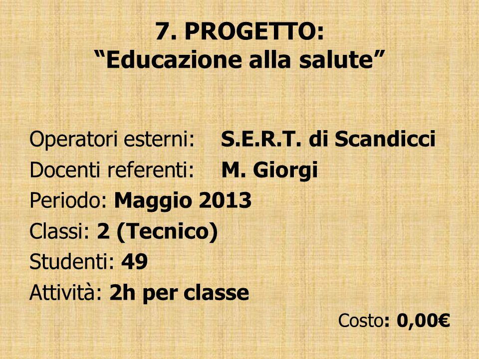 7. PROGETTO: Educazione alla salute Operatori esterni: S.E.R.T. di Scandicci Docenti referenti:M. Giorgi Periodo: Maggio 2013 Classi: 2 (Tecnico) Stud