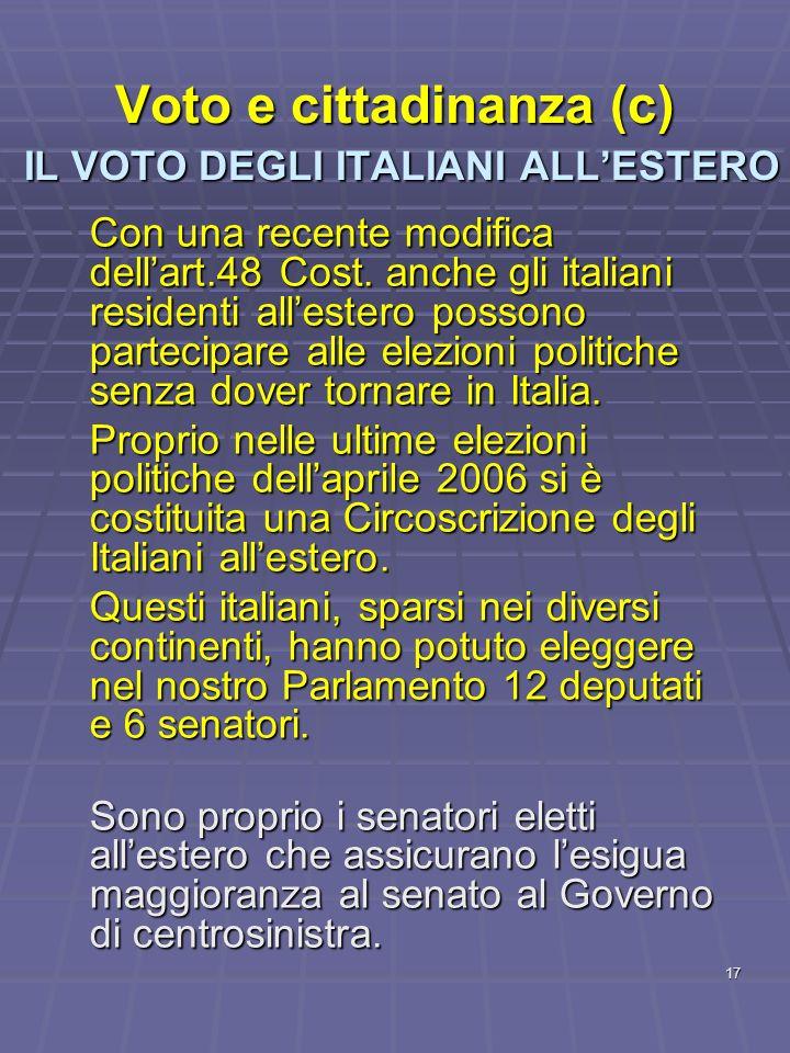 17 Voto e cittadinanza (c) IL VOTO DEGLI ITALIANI ALLESTERO Con una recente modifica dellart.48 Cost. anche gli italiani residenti allestero possono p