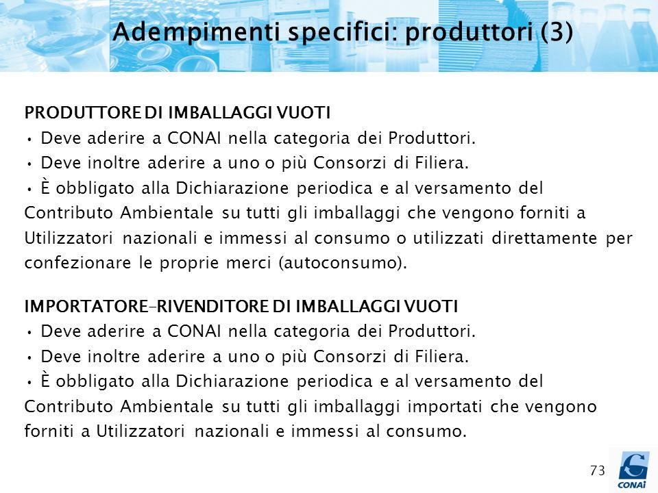 73 Adempimenti specifici: produttori (3) PRODUTTORE DI IMBALLAGGI VUOTI Deve aderire a CONAI nella categoria dei Produttori. Deve inoltre aderire a un