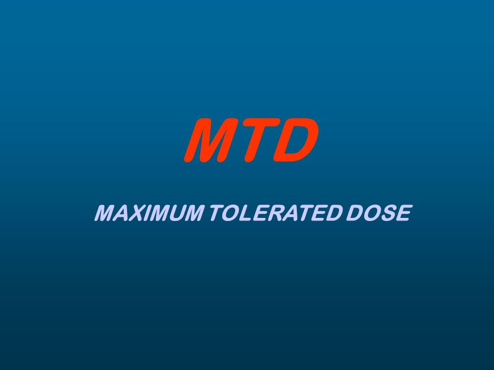 MTD MAXIMUM TOLERATED DOSE
