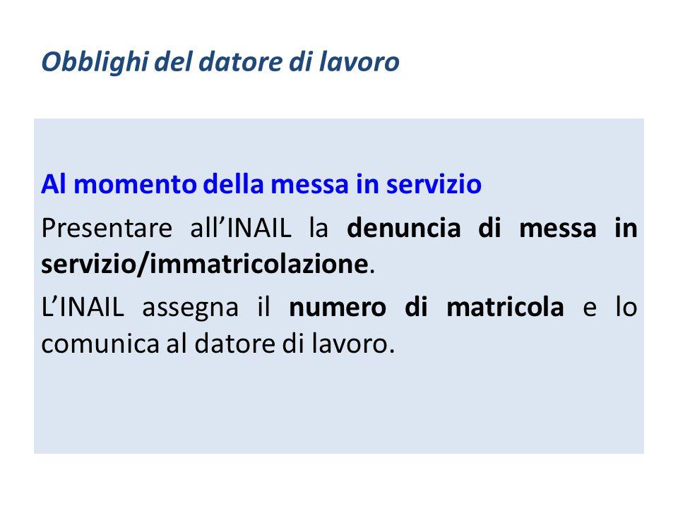Obblighi del datore di lavoro Al momento della messa in servizio Presentare allINAIL la denuncia di messa in servizio/immatricolazione. LINAIL assegna