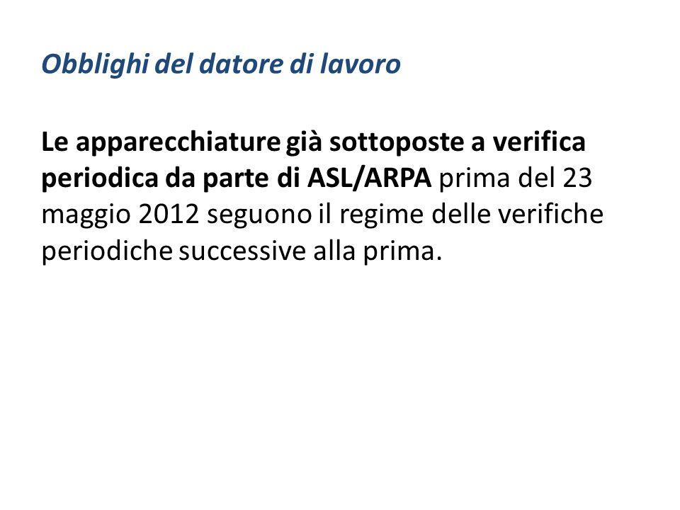 Obblighi del datore di lavoro Le apparecchiature già sottoposte a verifica periodica da parte di ASL/ARPA prima del 23 maggio 2012 seguono il regime d