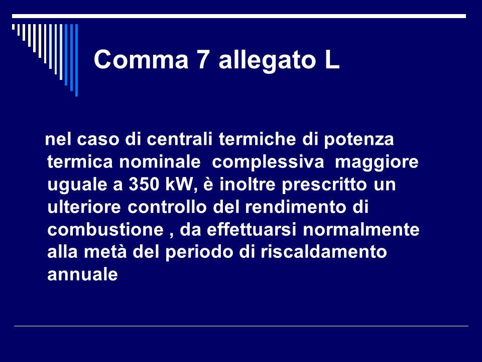 Comma 7 allegato L nel caso di centrali termiche di potenza termica nominale complessiva maggiore uguale a 350 kW, è inoltre prescritto un ulteriore controllo del rendimento di combustione, da effettuarsi normalmente alla metà del periodo di riscaldamento annuale