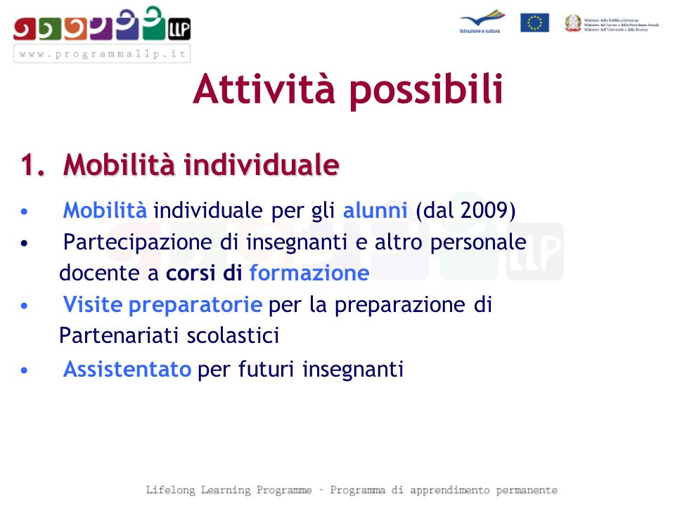 Attività possibili 1.Mobilità individuale Mobilità individuale per gli alunni (dal 2009) Partecipazione di insegnanti e altro personale docente a corsi di formazione Visite preparatorie per la preparazione di Partenariati scolastici Assistentato per futuri insegnanti