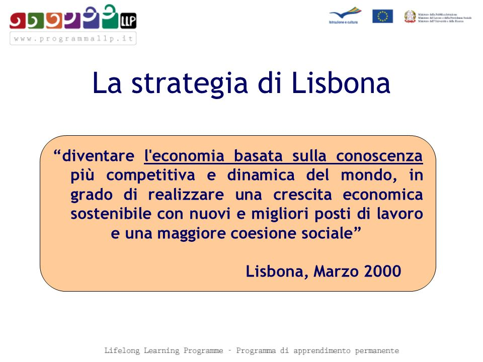 La strategia di Lisbona diventare l economia basata sulla conoscenza più competitiva e dinamica del mondo, in grado di realizzare una crescita economica sostenibile con nuovi e migliori posti di lavoro e una maggiore coesione sociale Lisbona, Marzo 2000