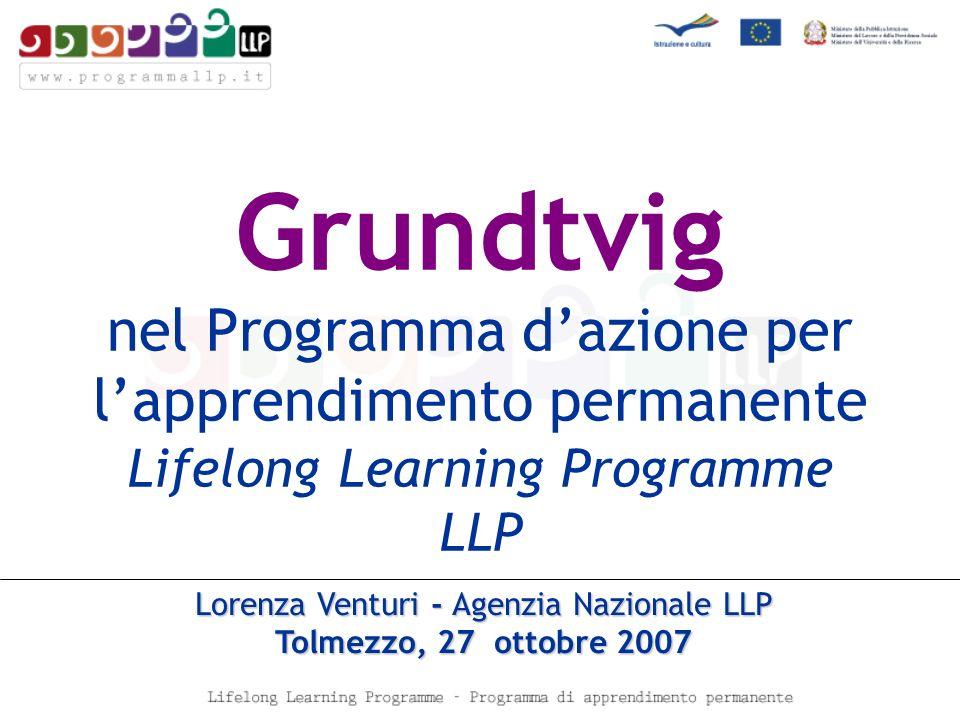 Grundtvig nel Programma dazione per lapprendimento permanente Lifelong Learning Programme LLP Lorenza Venturi - Agenzia Nazionale LLP Tolmezzo, 27 ottobre 2007