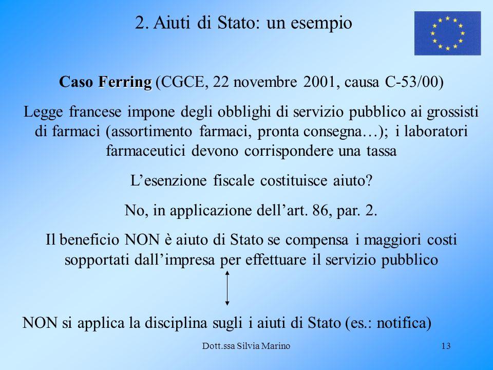 Dott.ssa Silvia Marino13 2. Aiuti di Stato: un esempio Ferring Caso Ferring (CGCE, 22 novembre 2001, causa C-53/00) Legge francese impone degli obblig
