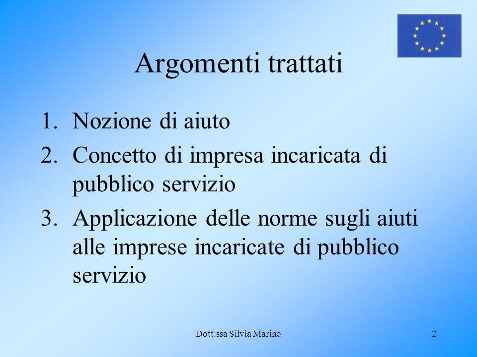 Dott.ssa Silvia Marino2 Argomenti trattati 1.Nozione di aiuto 2.Concetto di impresa incaricata di pubblico servizio 3.Applicazione delle norme sugli a