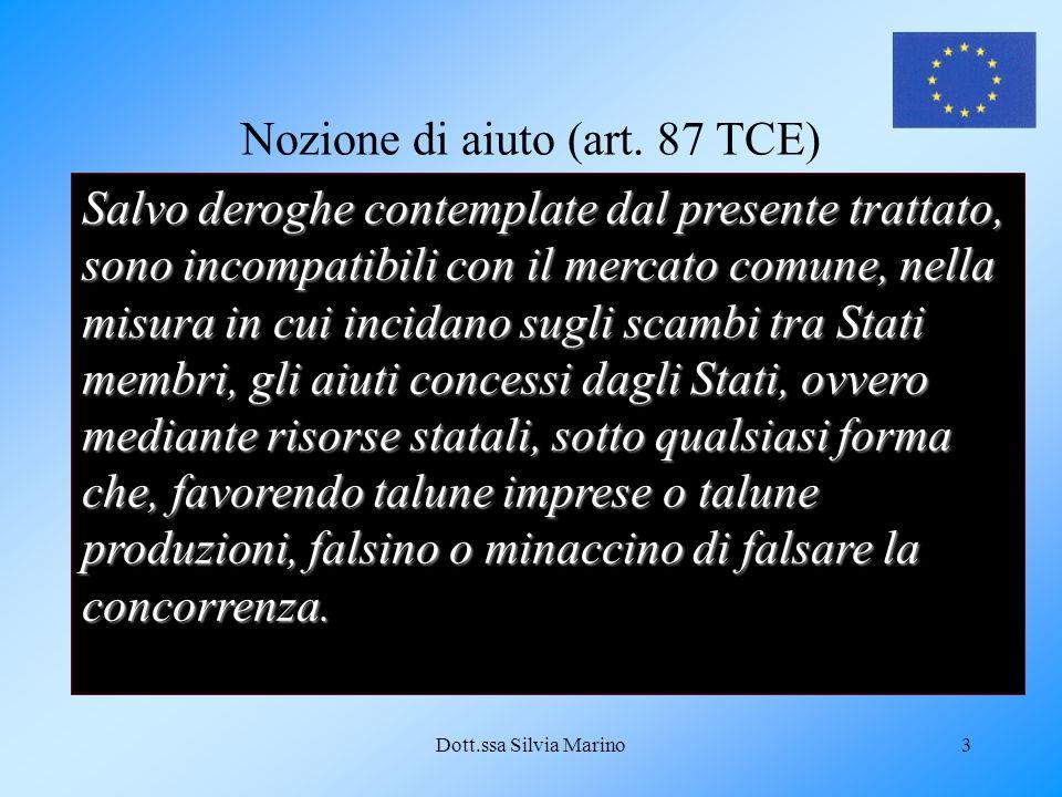 Dott.ssa Silvia Marino3 Nozione di aiuto (art. 87 TCE) Salvo deroghe contemplate dal presente trattato, sono incompatibili con il mercato comune, nell