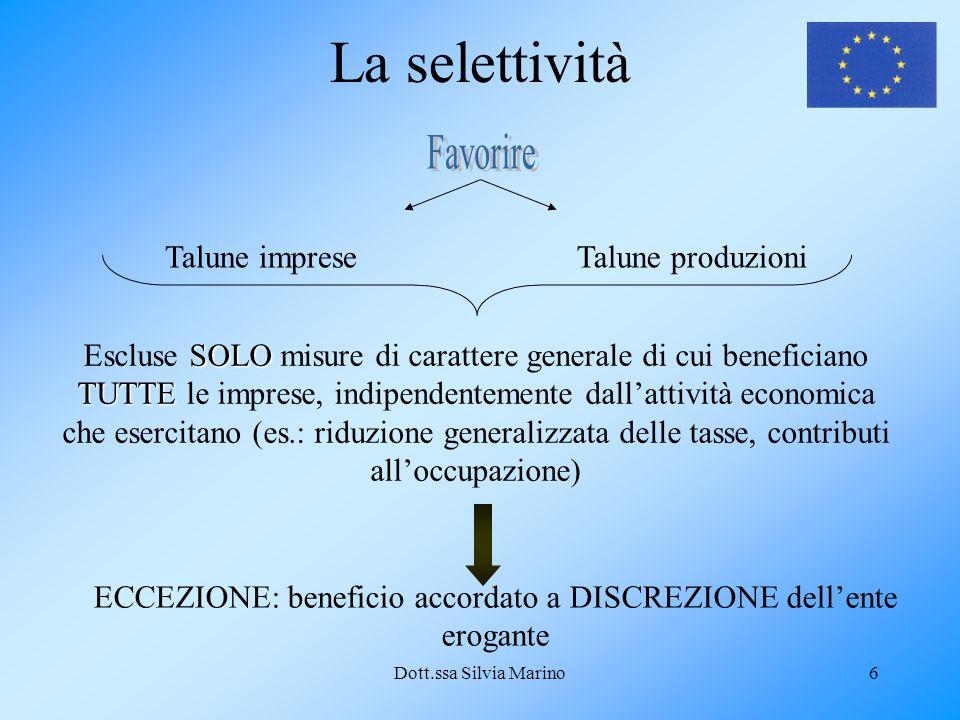 Dott.ssa Silvia Marino6 La selettività Talune impreseTalune produzioni SOLO TUTTE Escluse SOLO misure di carattere generale di cui beneficiano TUTTE l