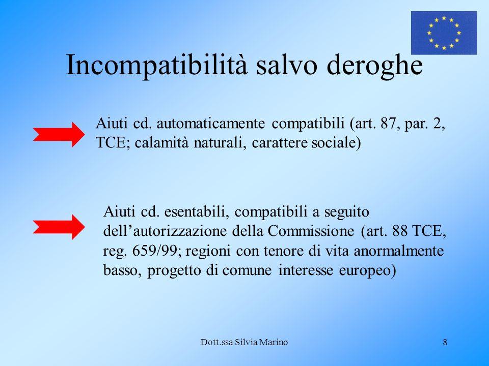 Dott.ssa Silvia Marino8 Incompatibilità salvo deroghe Aiuti cd. automaticamente compatibili (art. 87, par. 2, TCE; calamità naturali, carattere social