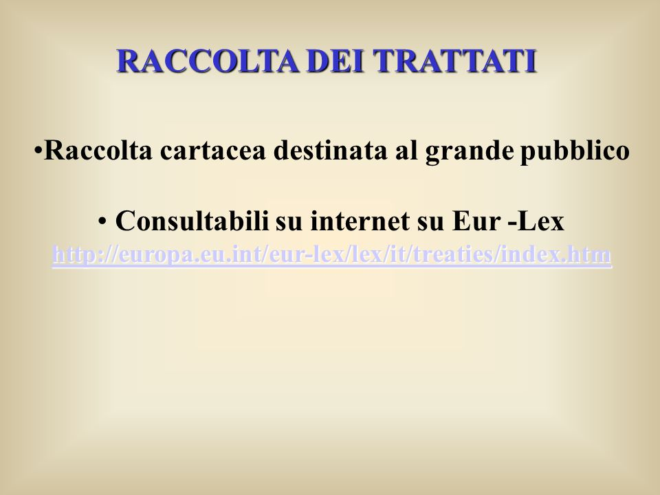 RACCOLTA DEI TRATTATI Raccolta cartacea destinata al grande pubblico Consultabili su internet su Eur -Lex http://europa.eu.int/eur-lex/lex/it/treaties/index.htm