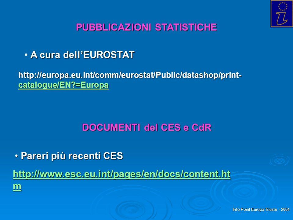 Info Point Europa Trieste - 2004 PUBBLICAZIONI STATISTICHE A cura dellEUROSTAT http://europa.eu.int/comm/eurostat/Public/datashop/print- catalogue/EN =Europa catalogue/EN =Europa DOCUMENTI del CES e CdR Pareri più recenti CES Pareri più recenti CES http://www.esc.eu.int/pages/en/docs/content.ht m http://www.esc.eu.int/pages/en/docs/content.ht m