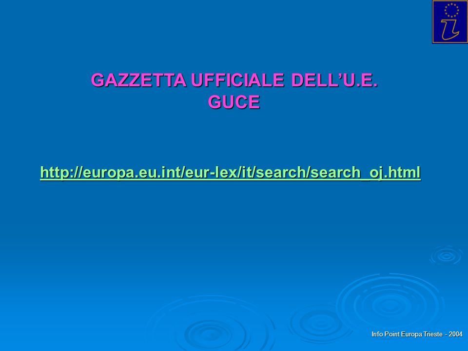 Info Point Europa Trieste - 2004 GAZZETTA UFFICIALE DELLU.E. GUCE http://europa.eu.int/eur-lex/it/search/search_oj.html