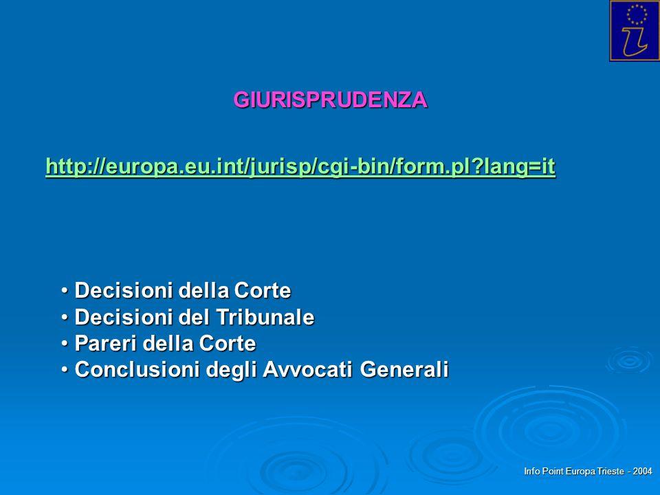 Info Point Europa Trieste - 2004 GIURISPRUDENZA http://europa.eu.int/jurisp/cgi-bin/form.pl lang=it Decisioni della Corte Decisioni della Corte Decisioni del Tribunale Decisioni del Tribunale Pareri della Corte Pareri della Corte Conclusioni degli Avvocati Generali Conclusioni degli Avvocati Generali