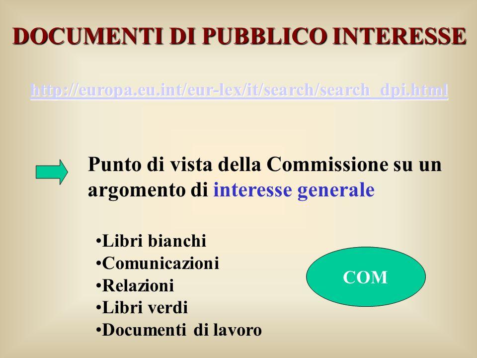 DOCUMENTI DI PUBBLICO INTERESSE http://europa.eu.int/eur-lex/it/search/search_dpi.html Punto di vista della Commissione su un argomento di interesse generale Libri bianchi Comunicazioni Relazioni Libri verdi Documenti di lavoro COM