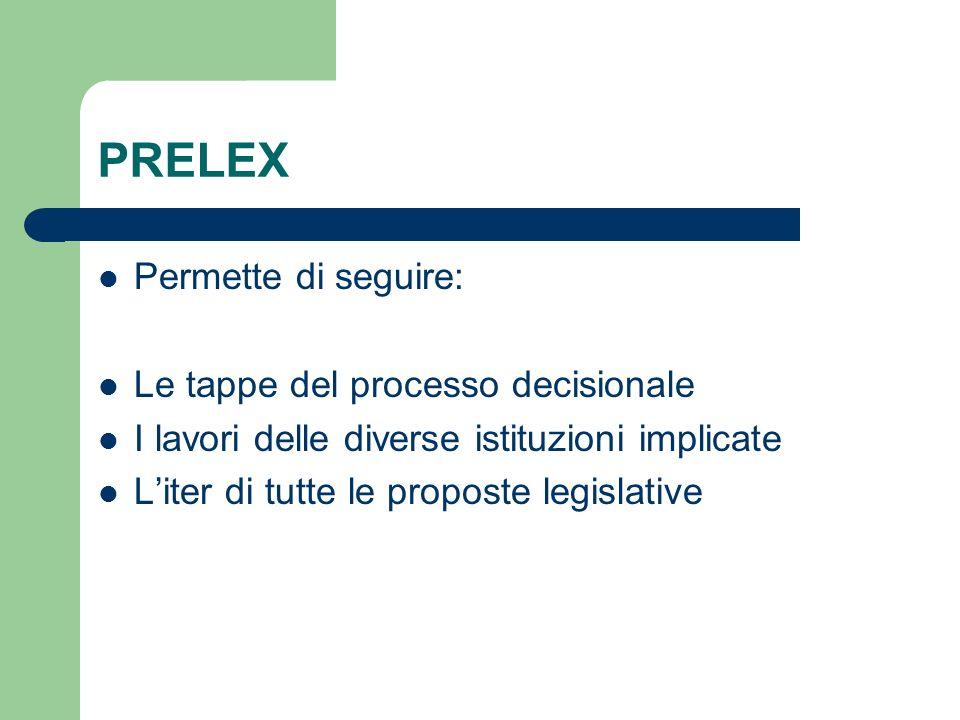 PRELEX Permette di seguire: Le tappe del processo decisionale I lavori delle diverse istituzioni implicate Liter di tutte le proposte legislative