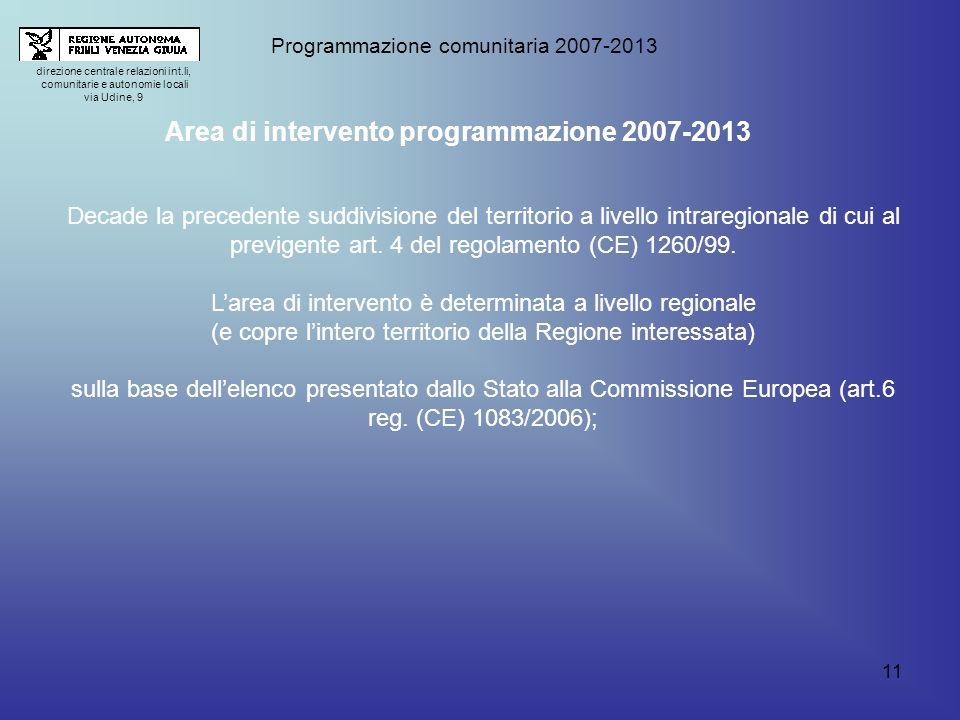 11 direzione centrale relazioni int.li, comunitarie e autonomie locali via Udine, 9 Programmazione comunitaria 2007-2013 Area di intervento programmazione 2007-2013 Decade la precedente suddivisione del territorio a livello intraregionale di cui al previgente art.
