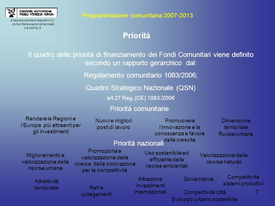 7 direzione centrale relazioni int.li, comunitarie e autonomie locali via Udine, 9 Programmazione comunitaria 2007-2013 Priorità Il quadro delle priorità di finanziamento dei Fondi Comunitari viene definito secondo un rapporto gerarchico dal: Regolamento comunitario 1083/2006; Quadro Strategico Nazionale (QSN) art.27 Reg.