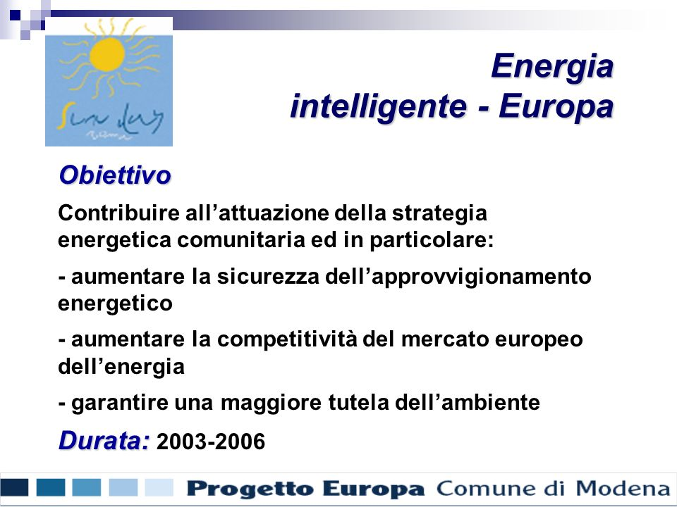 Energia intelligente - Europa Obiettivo Contribuire allattuazione della strategia energetica comunitaria ed in particolare: - aumentare la sicurezza dellapprovvigionamento energetico - aumentare la competitività del mercato europeo dellenergia - garantire una maggiore tutela dellambiente Durata: Durata: 2003-2006