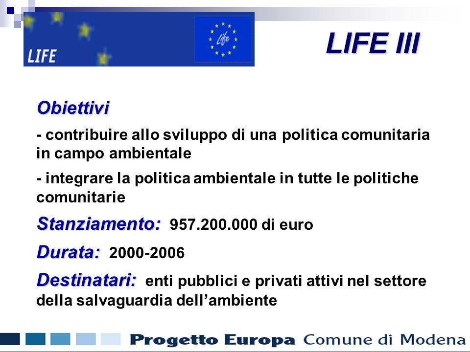 Finanziamenti comunitari per gli enti locali LIFE III Obiettivi - contribuire allo sviluppo di una politica comunitaria in campo ambientale - integrare la politica ambientale in tutte le politiche comunitarie Stanziamento: Stanziamento: 957.200.000 di euro Durata: Durata: 2000-2006 Destinatari: Destinatari: enti pubblici e privati attivi nel settore della salvaguardia dellambiente