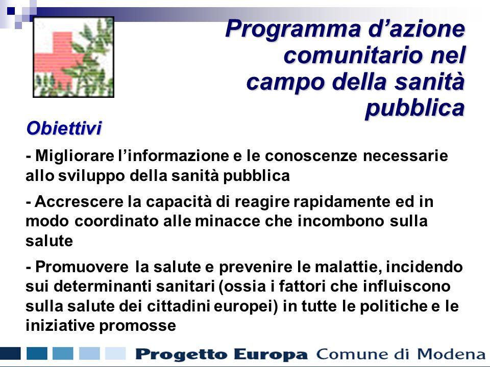 Obiettivi - Migliorare linformazione e le conoscenze necessarie allo sviluppo della sanità pubblica - Accrescere la capacità di reagire rapidamente ed in modo coordinato alle minacce che incombono sulla salute - Promuovere la salute e prevenire le malattie, incidendo sui determinanti sanitari (ossia i fattori che influiscono sulla salute dei cittadini europei) in tutte le politiche e le iniziative promosse Programma dazione comunitario nel campo della sanità pubblica