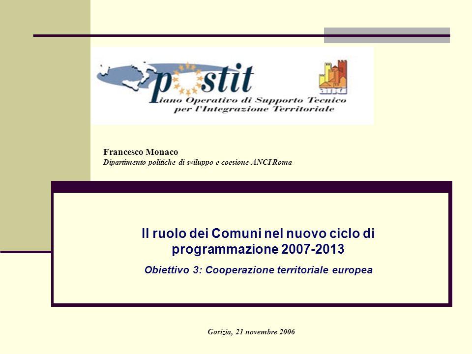Il ruolo dei Comuni nel nuovo ciclo di programmazione 2007-2013 Obiettivo 3: Cooperazione territoriale europea Gorizia, 21 novembre 2006 Francesco Mon