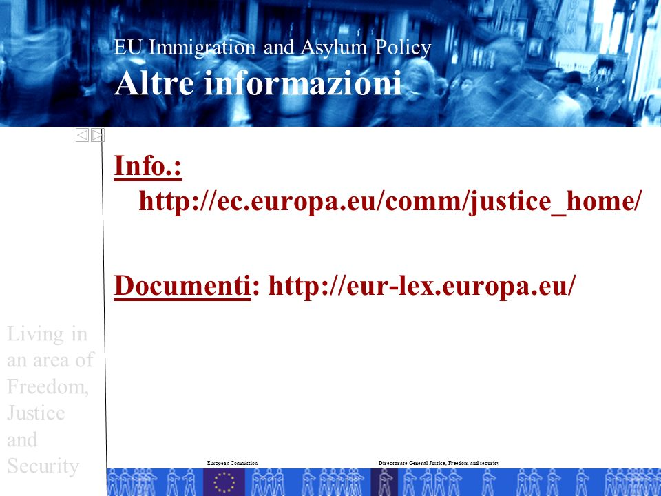 Info.: http://ec.europa.eu/comm/justice_home/ Documenti: http://eur-lex.europa.eu/ EU Immigration and Asylum Policy Altre informazioni Living in an area of Freedom, Justice and Security Directorate General Justice, Freedom and securityEuropean Commission