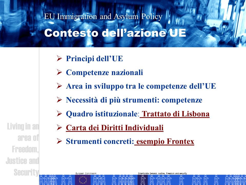 European Commission Contesto dellazione UE EU Immigration and Asylum Policy Living in an area of Freedom, Justice and Security Directorate General Justice, Freedom and security Principi dellUE Competenze nazionali Area in sviluppo tra le competenze dellUE Necessità di più strumenti: competenze Quadro istituzionale: Trattato di Lisbona Carta dei Diritti Individuali Strumenti concreti: esempio Frontex