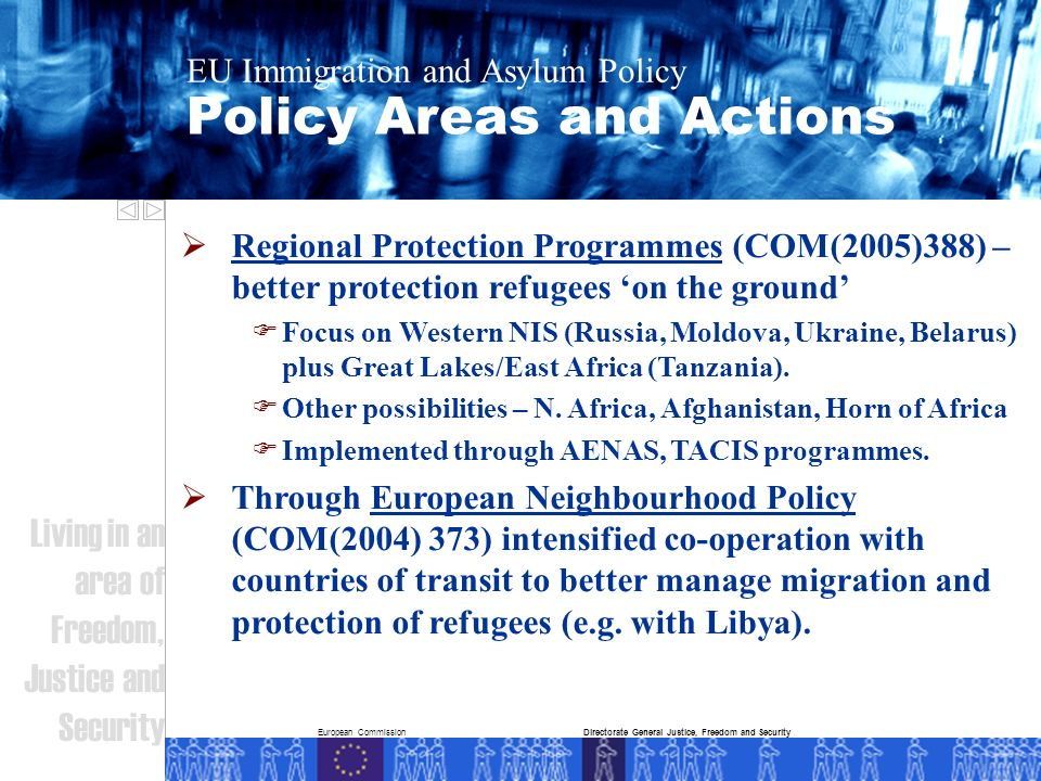 European Commission Policy Areas and Actions EU Immigration and Asylum Policy Living in an area of Freedom, Justice and Security Directorate General Justice, Freedom and Security Regional Protection Programmes (COM(2005)388) – better protection refugees on the ground Focus on Western NIS (Russia, Moldova, Ukraine, Belarus) plus Great Lakes/East Africa (Tanzania).
