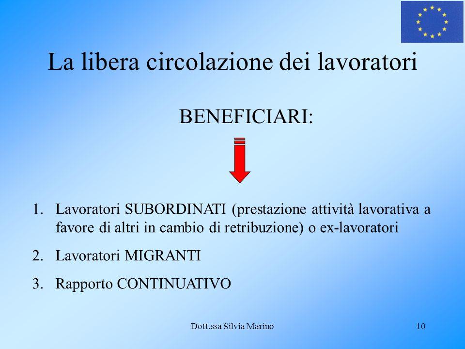 Dott.ssa Silvia Marino10 La libera circolazione dei lavoratori BENEFICIARI: 1.Lavoratori SUBORDINATI (prestazione attività lavorativa a favore di altri in cambio di retribuzione) o ex-lavoratori 2.Lavoratori MIGRANTI 3.Rapporto CONTINUATIVO