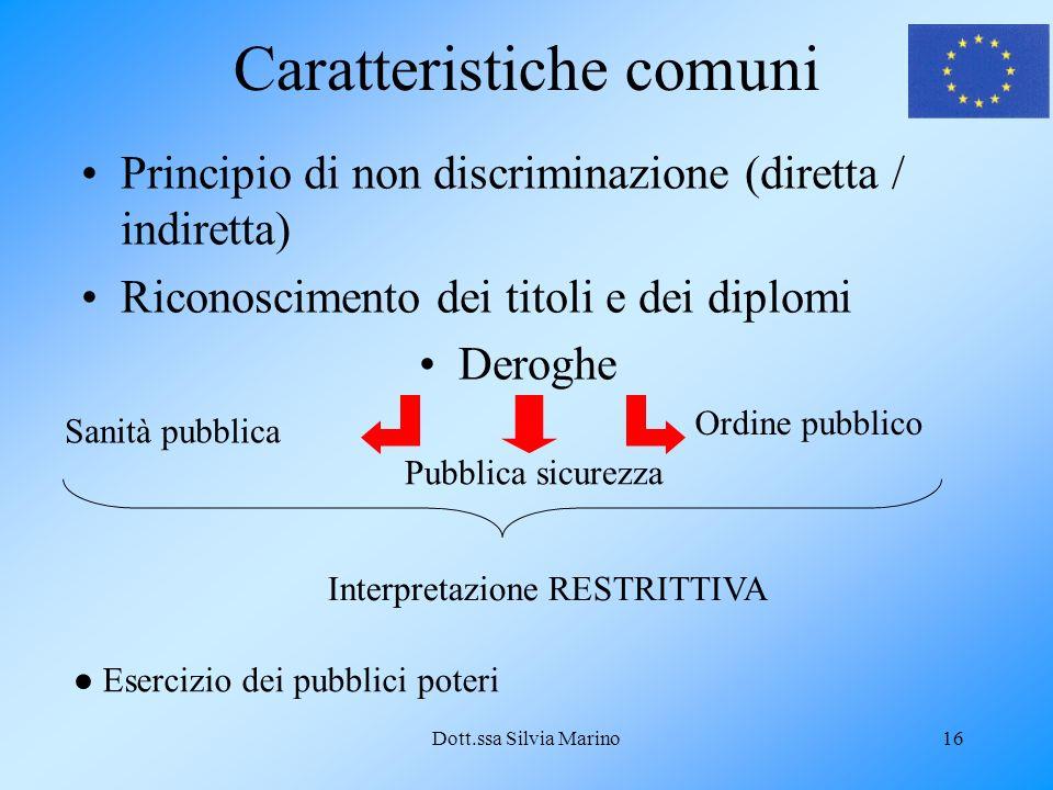 Dott.ssa Silvia Marino16 Caratteristiche comuni Principio di non discriminazione (diretta / indiretta) Riconoscimento dei titoli e dei diplomi Deroghe Sanità pubblica Ordine pubblico Pubblica sicurezza Interpretazione RESTRITTIVA Esercizio dei pubblici poteri