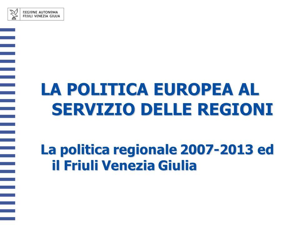 LA POLITICA EUROPEA AL SERVIZIO DELLE REGIONI La politica regionale 2007-2013 ed il Friuli Venezia Giulia