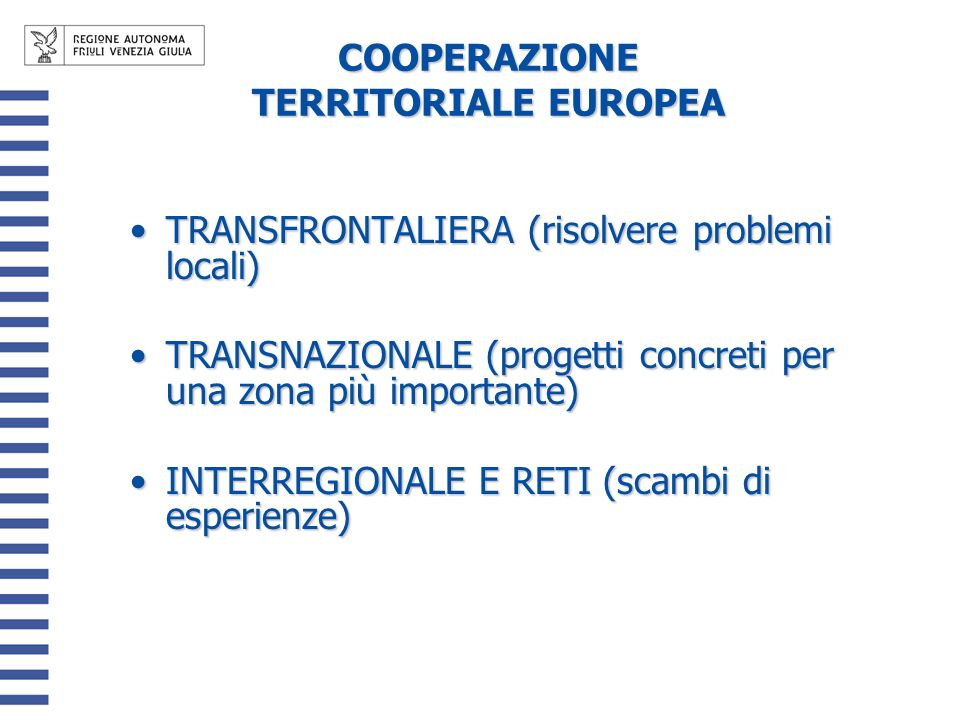 COOPERAZIONE TERRITORIALE EUROPEA TRANSFRONTALIERA (risolvere problemi locali)TRANSFRONTALIERA (risolvere problemi locali) TRANSNAZIONALE (progetti concreti per una zona più importante)TRANSNAZIONALE (progetti concreti per una zona più importante) INTERREGIONALE E RETI (scambi di esperienze)INTERREGIONALE E RETI (scambi di esperienze)
