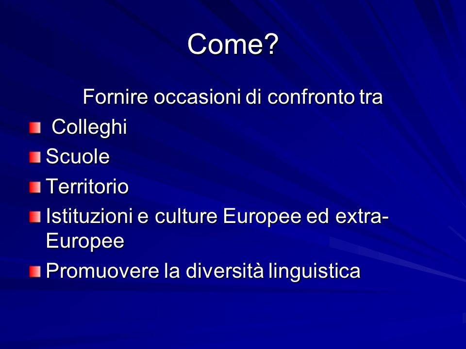 Come? Fornire occasioni di confronto tra Colleghi ColleghiScuoleTerritorio Istituzioni e culture Europee ed extra- Europee Promuovere la diversità lin