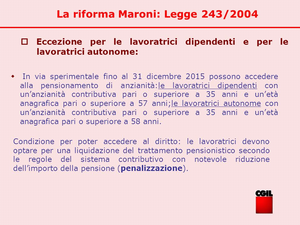 La riforma Maroni: Legge 243/2004 Eccezione per le lavoratrici dipendenti e per le lavoratrici autonome: In via sperimentale fino al 31 dicembre 2015