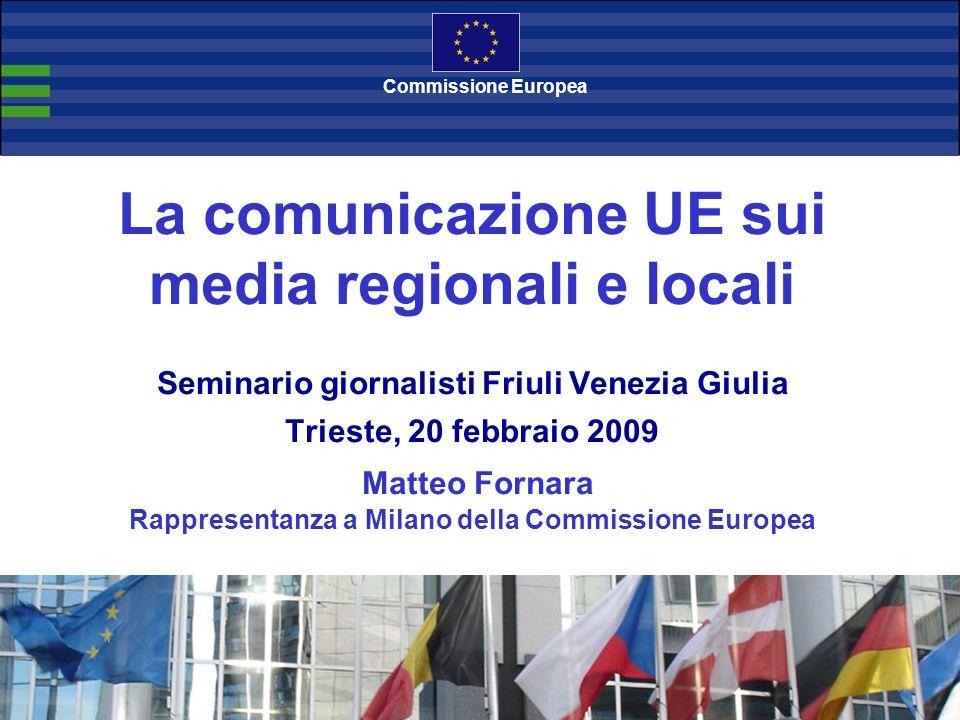 La comunicazione UE sui media regionali e locali Seminario giornalisti Friuli Venezia Giulia Trieste, 20 febbraio 2009 Matteo Fornara Rappresentanza a Milano della Commissione Europea Commissione Europea
