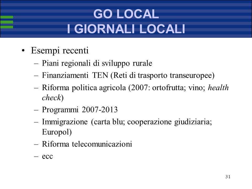 31 GO LOCAL I GIORNALI LOCALI Esempi recenti –Piani regionali di sviluppo rurale –Finanziamenti TEN (Reti di trasporto transeuropee) –Riforma politica agricola (2007: ortofrutta; vino; health check) –Programmi 2007-2013 –Immigrazione (carta blu; cooperazione giudiziaria; Europol) –Riforma telecomunicazioni –ecc