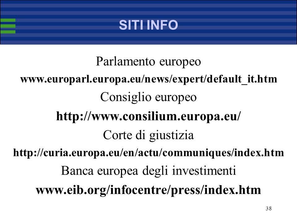 38 SITI INFO Parlamento europeo www.europarl.europa.eu/news/expert/default_it.htm Consiglio europeo http://www.consilium.europa.eu/ Corte di giustizia http://curia.europa.eu/en/actu/communiques/index.htm Banca europea degli investimenti www.eib.org/infocentre/press/index.htm