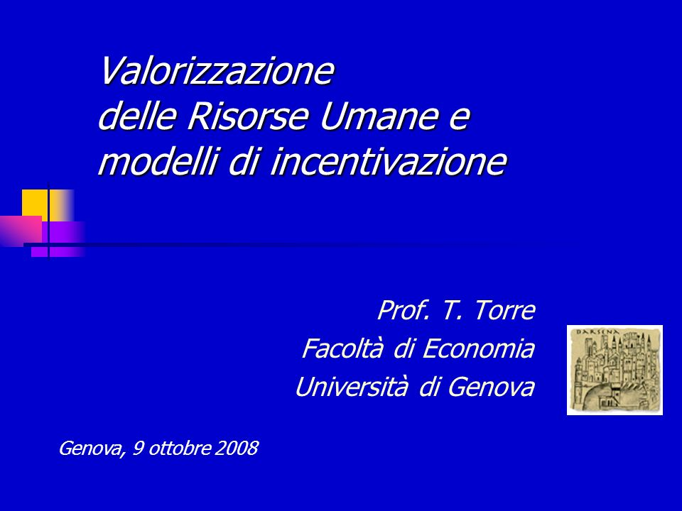 Valorizzazione delle Risorse Umane e modelli di incentivazione Prof. T. Torre Facoltà di Economia Università di Genova Genova, 9 ottobre 2008