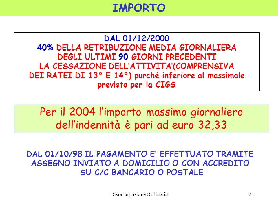 Disoccupazione Ordinaria21 IMPORTO DAL 01/12/2000 40% DELLA RETRIBUZIONE MEDIA GIORNALIERA DEGLI ULTIMI 90 GIORNI PRECEDENTI LA CESSAZIONE DELLATTIVITA(COMPRENSIVA DEI RATEI DI 13° E 14°) purché inferiore al massimale previsto per la CIGS DAL 01/10/98 IL PAGAMENTO E EFFETTUATO TRAMITE ASSEGNO INVIATO A DOMICILIO O CON ACCREDITO SU C/C BANCARIO O POSTALE Per il 2004 limporto massimo giornaliero dellindennità è pari ad euro 32,33
