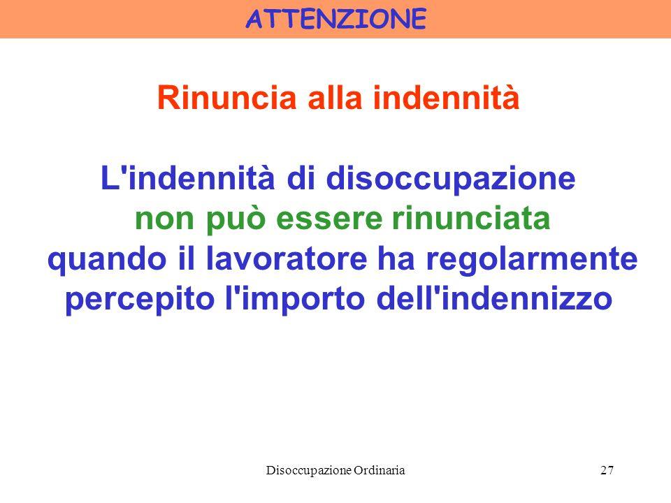 Disoccupazione Ordinaria27 ATTENZIONE Rinuncia alla indennità L indennità di disoccupazione non può essere rinunciata quando il lavoratore ha regolarmente percepito l importo dell indennizzo